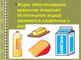 Жиры обеспечивают организм энергией. Источником жиров являются сливочное и ра