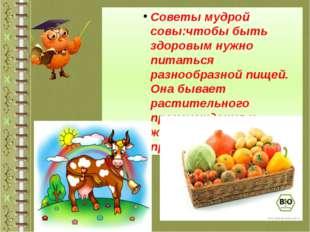 Советы мудрой совы:чтобы быть здоровым нужно питаться разнообразной пищей. Он