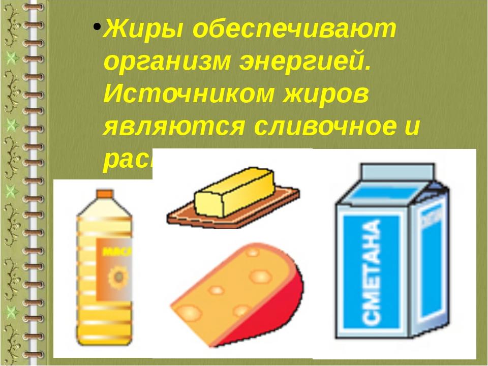 Жиры обеспечивают организм энергией. Источником жиров являются сливочное и ра...