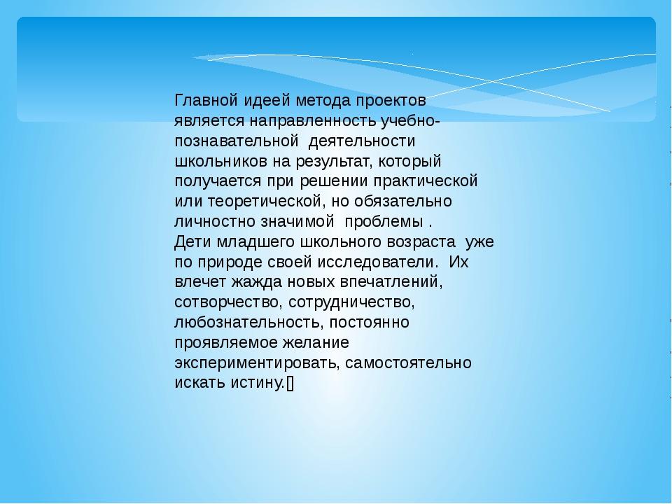Главной идеей метода проектов является направленность учебно-познавательной д...
