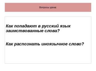 Вопросы урока: Как попадают в русский язык заимствованные слова? Как распозн