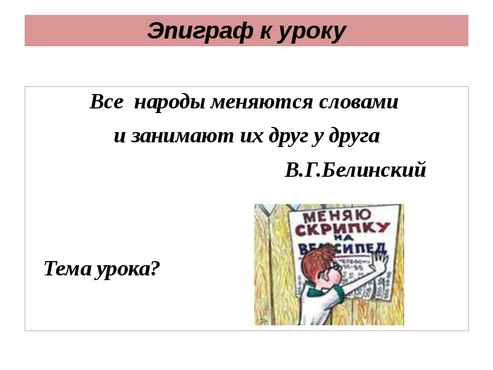 Эпиграф к уроку Все народыменяются словами и занимают их друг у друга В.Г.Б...