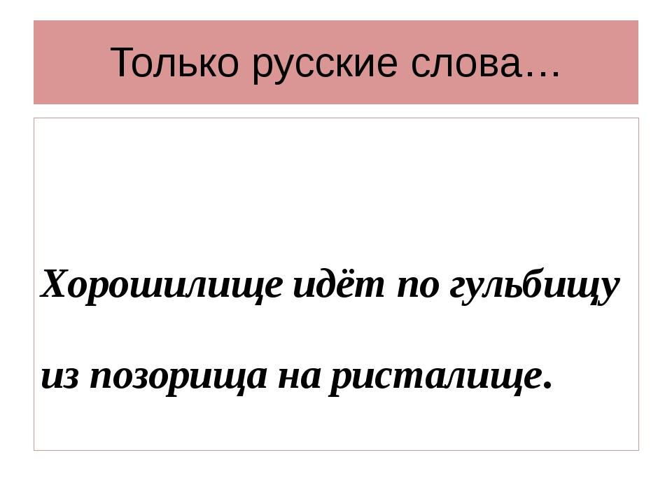 Только русские слова… Хорошилище идёт по гульбищу из позорища на ристалище.