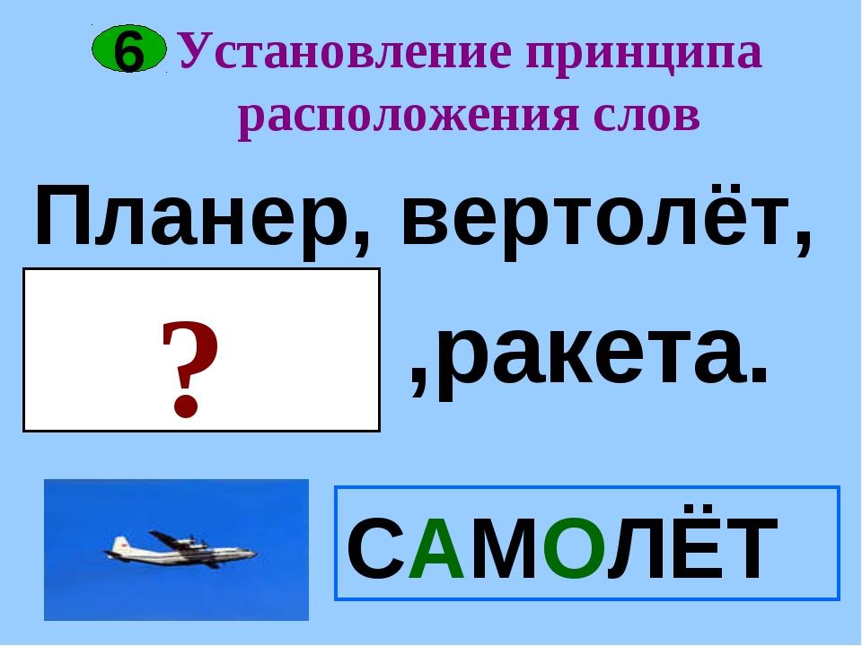 Установление принципа расположения слов САМОЛЁТ 6 Планер, вертолёт, ? ,ракета.