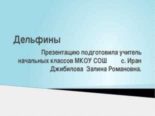 Дельфины Презентацию подготовила учитель начальных классов МКОУ СОШ с. Иран Д