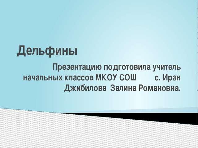 Дельфины Презентацию подготовила учитель начальных классов МКОУ СОШ с. Иран Д...