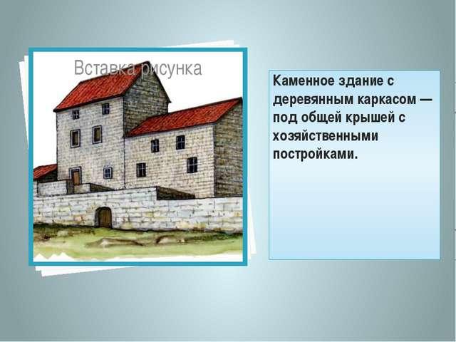 Каменное здание с деревянным каркасом— под общей крышей с хозяйственными пос...