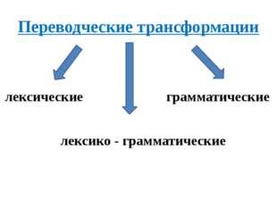Переводческие трансформации лексические грамматические лексико - грамматические