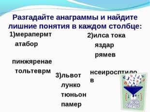 Разгадайте анаграммы и найдите лишние понятия в каждом столбце: 2)илса тока я