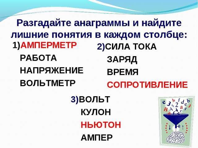 Разгадайте анаграммы и найдите лишние понятия в каждом столбце: 2)СИЛА ТОКА З...