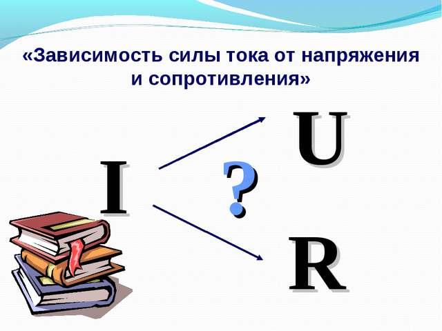 «Зависимость силы тока от напряжения и сопротивления» I ? U R