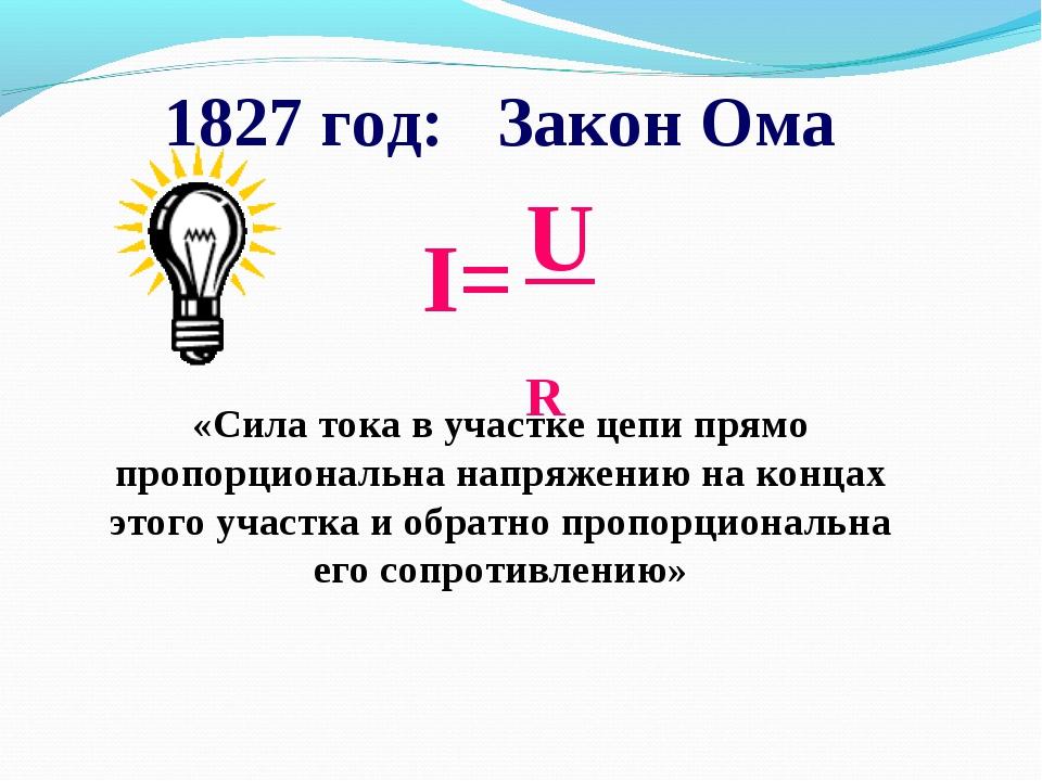 1827 год: Закон Ома «Сила тока в участке цепи прямо пропорциональна напряжени...