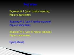 Ход игры: Задание № 1 (для I тройки игроков); Игра со зрителями; Задание № 2