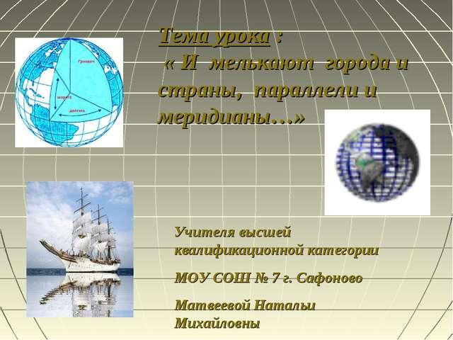 Тема урока : « И мелькают города и страны, параллели и меридианы…» Учителя вы...