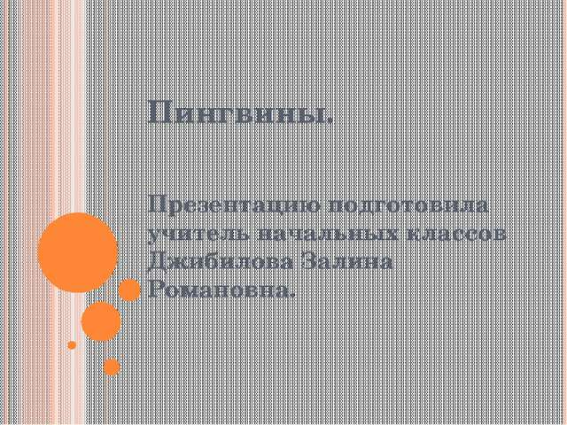 Пингвины. Презентацию подготовила учитель начальных классов Джибилова Залина...