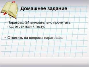 Домашнее задание Параграф 24 внимательно прочитать, подготовиться к тесту. От
