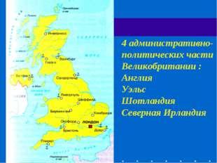 4 административно-политических части Великобритании : Англия Уэльс Шотландия