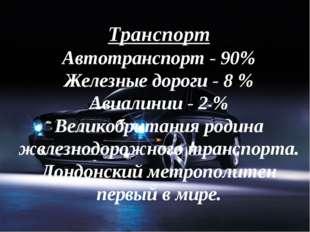 Транспорт Автотранспорт - 90% Железные дороги - 8 % Авиалинии - 2 % Великобри