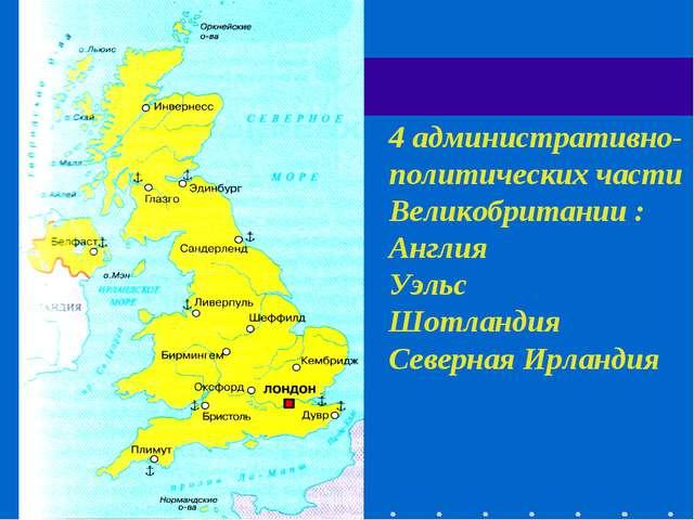 4 административно-политических части Великобритании : Англия Уэльс Шотландия...