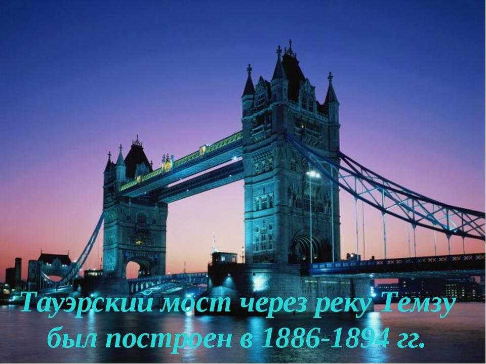 Тауэрский мост через реку Темзу был построен в 1886-1894 гг.