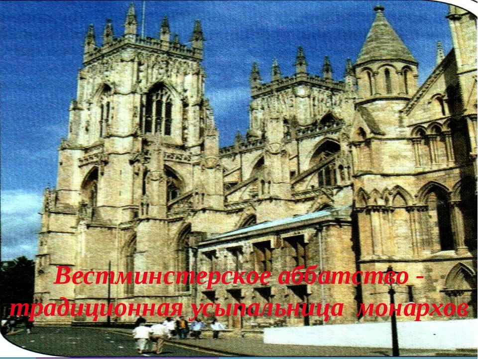 Вестминстерское аббатство - традиционная усыпальница монархов