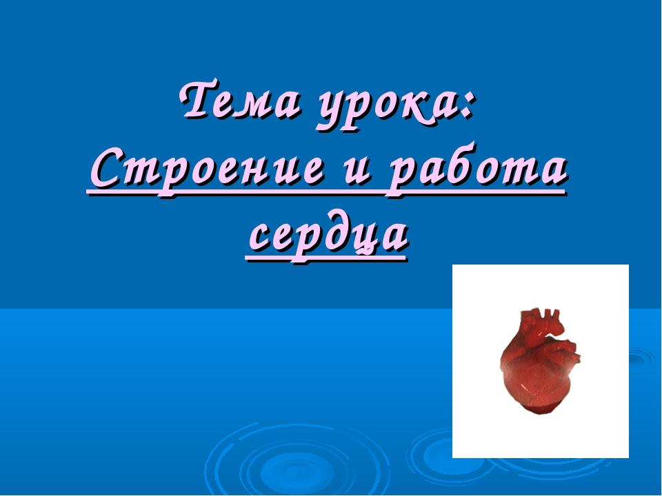 Тема урока: Строение и работа сердца