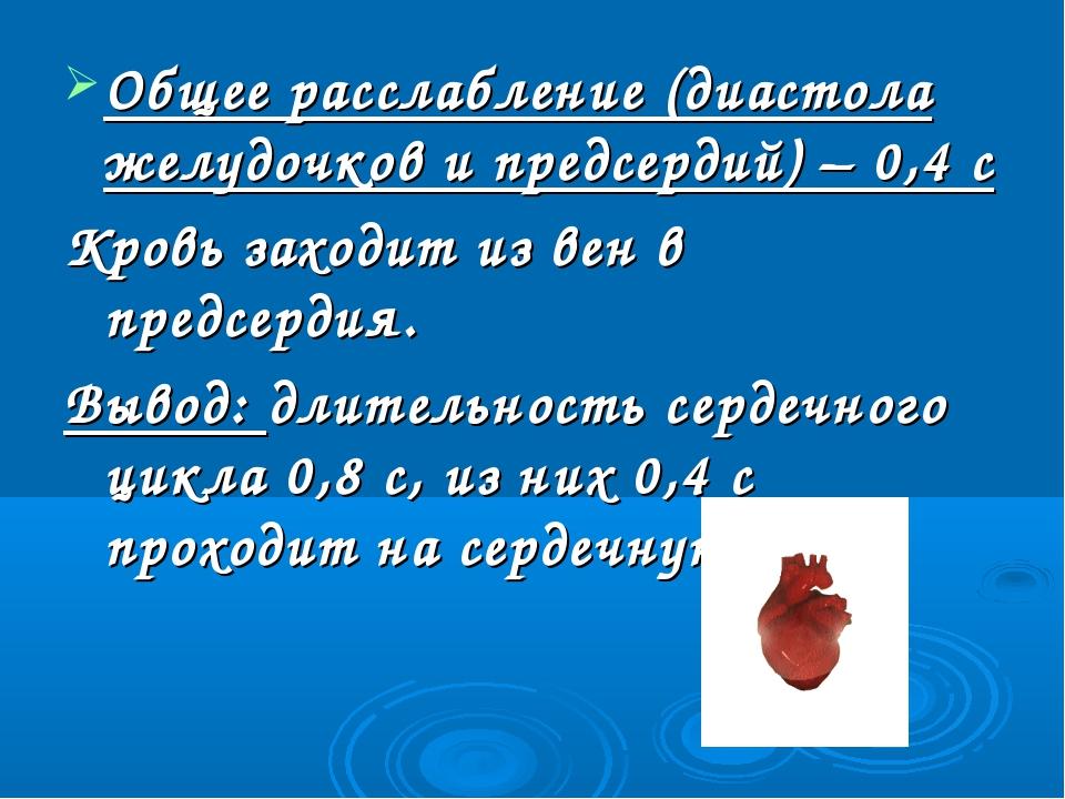 Общее расслабление (диастола желудочков и предсердий) – 0,4 с Кровь заходит и...