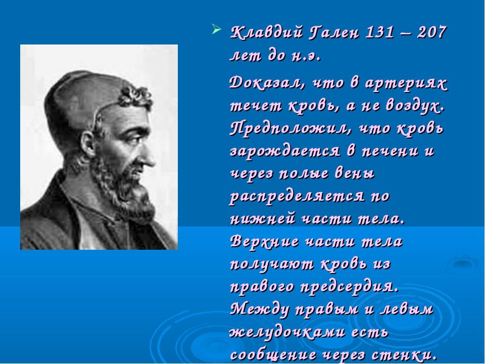 Клавдий Гален 131 – 207 лет до н.э. Доказал, что в артериях течет кровь, а не...