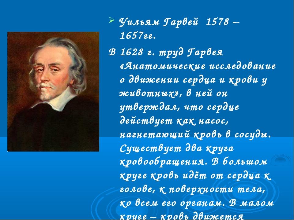Уильям Гарвей 1578 – 1657гг. В 1628 г. труд Гарвея «Анатомические исследовани...