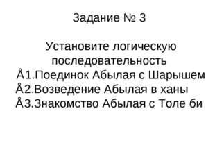 Задание № 3 Установите логическую последовательность ∗1.Поединок Абылая с Шар