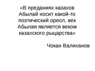 «В преданиях казахов Абылай носит какой-то поэтический ореол, век Абылая явля