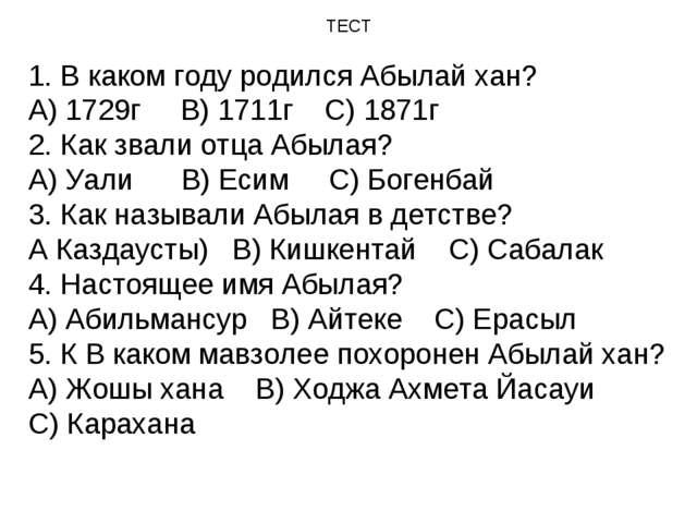 ТЕСТ 1. В каком году родился Абылай хан? А) 1729г В) 1711г С) 1871г 2. Как зв...