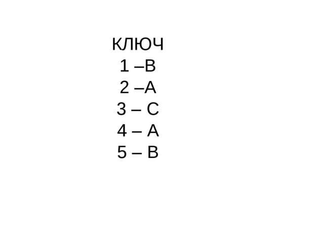 КЛЮЧ 1 –В 2 –А 3 – С 4 – А 5 – В
