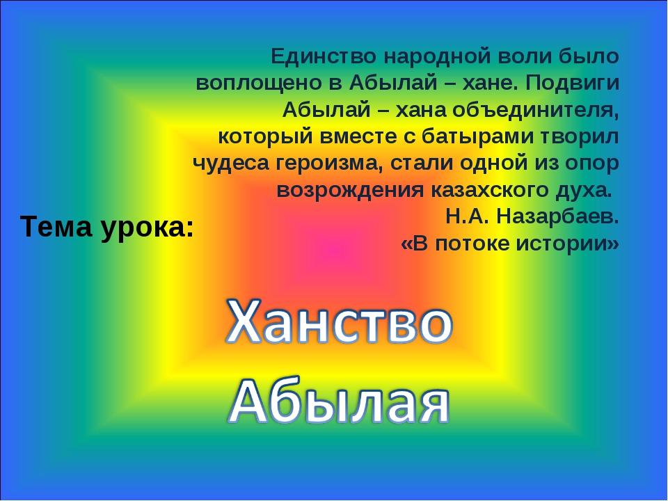 Тема урока: Единство народной воли было воплощено в Абылай – хане. Подвиги Аб...