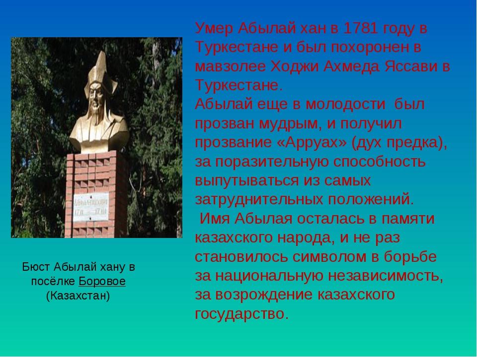 Умер Абылай хан в 1781 году в Туркестане и был похоронен в мавзолее Ходжи Ахм...