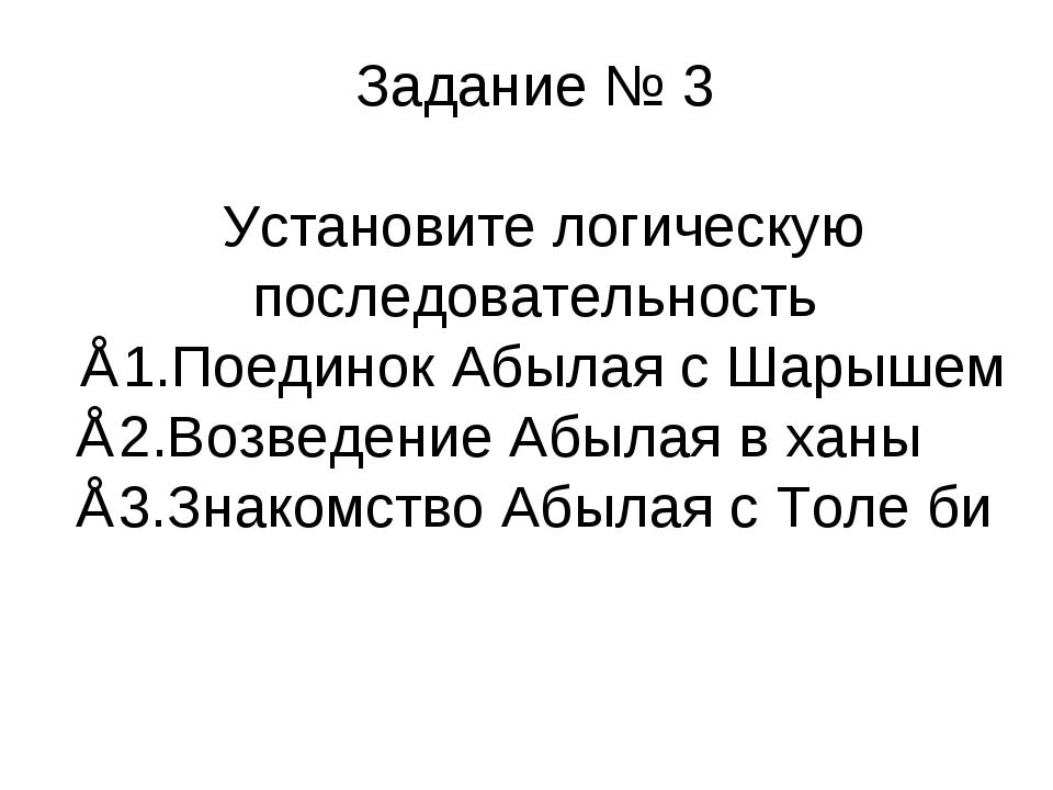 Задание № 3 Установите логическую последовательность ∗1.Поединок Абылая с Шар...