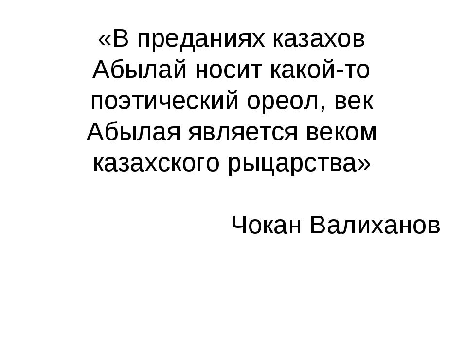 «В преданиях казахов Абылай носит какой-то поэтический ореол, век Абылая явля...