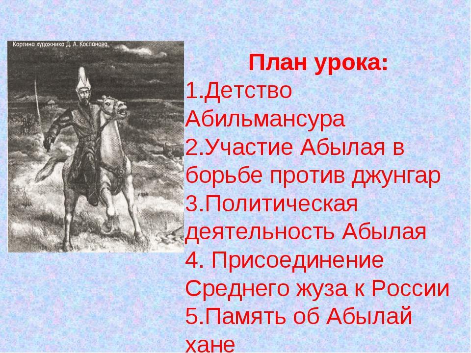 План урока: Детство Абильмансура Участие Абылая в борьбе против джунгар Полит...