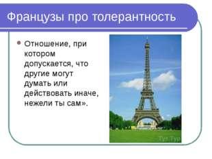 Французы про толерантность Отношение, при котором допускается, что другие мог