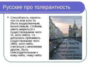 Русские про толерантность Способность терпеть что-то или кого-то (быть выдерж
