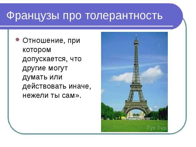 Французы про толерантность Отношение, при котором допускается, что другие мог...