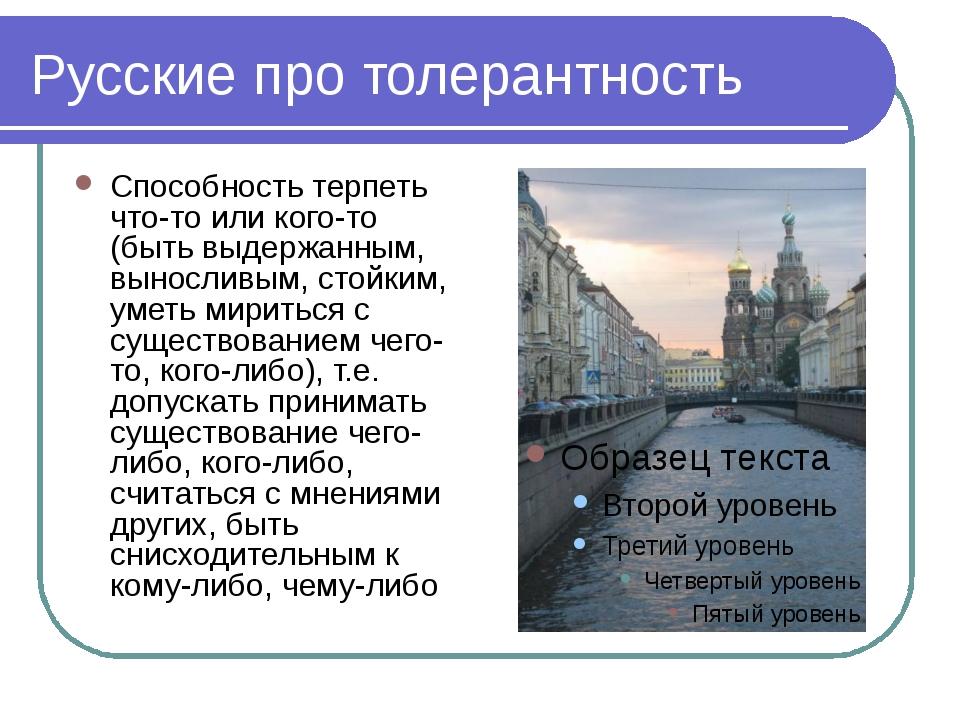 Русские про толерантность Способность терпеть что-то или кого-то (быть выдерж...