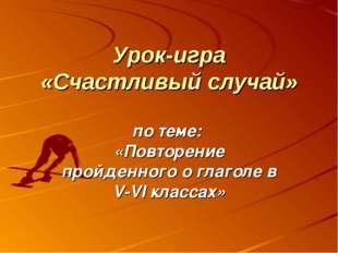 Урок-игра «Счастливый случай» по теме: «Повторение пройденного о глаголе в V-