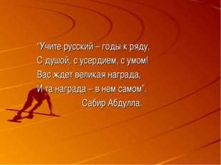"""""""Учите русский – годы к ряду, С душой, с усердием, с умом! Вас ждет великая н"""