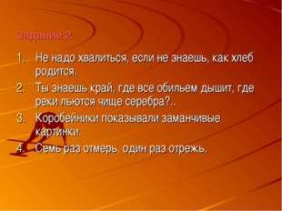 Задание 2 Не надо хвалиться, если не знаешь, как хлеб родится. Ты знаешь край