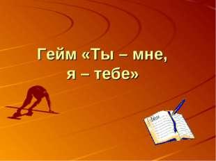Гейм «Ты – мне, я – тебе»