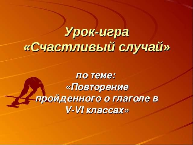 Урок-игра «Счастливый случай» по теме: «Повторение пройденного о глаголе в V-...