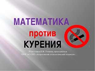 МАТЕМАТИКА против КУРЕНИЯ Подготовила:Е.Ф. Утешева, преподаватель ГБОУ АО СПО
