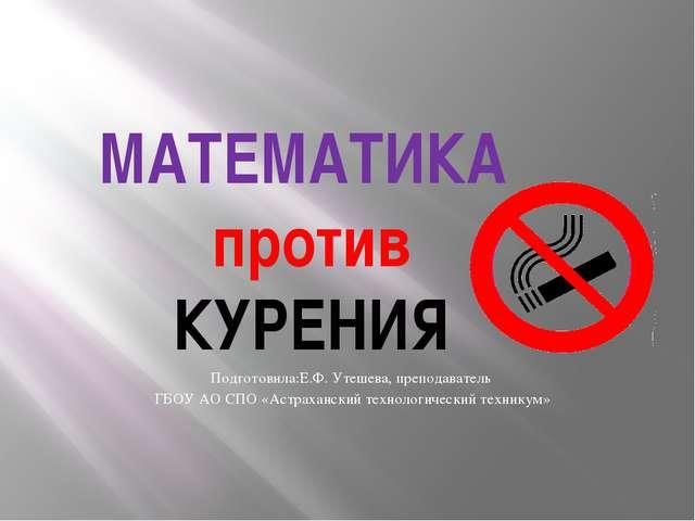 МАТЕМАТИКА против КУРЕНИЯ Подготовила:Е.Ф. Утешева, преподаватель ГБОУ АО СПО...