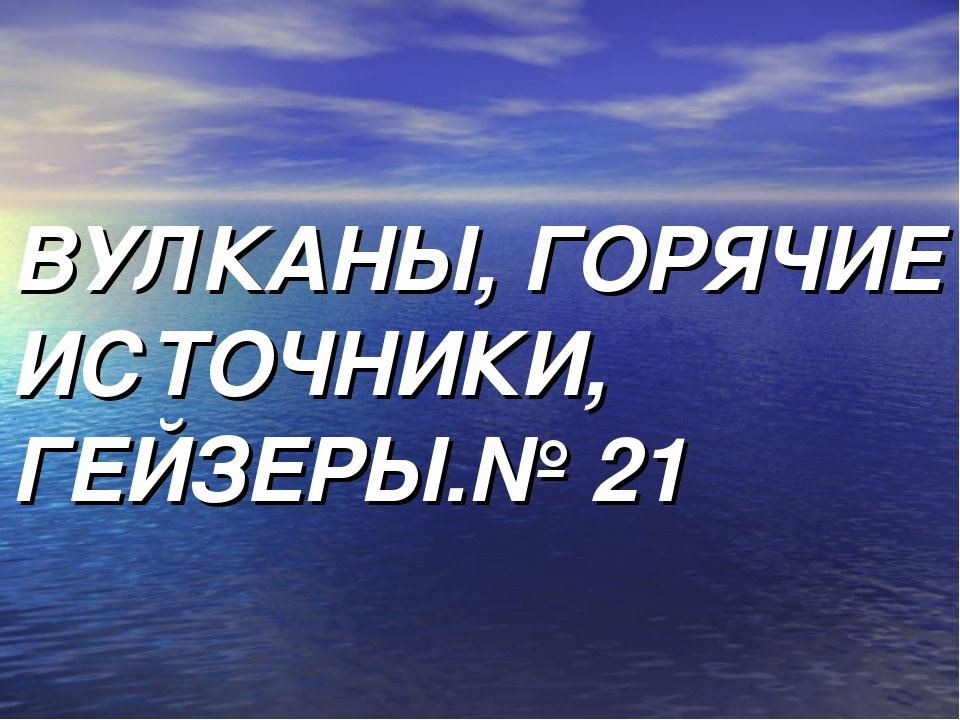 ВУЛКАНЫ, ГОРЯЧИЕ ИСТОЧНИКИ, ГЕЙЗЕРЫ.№ 21